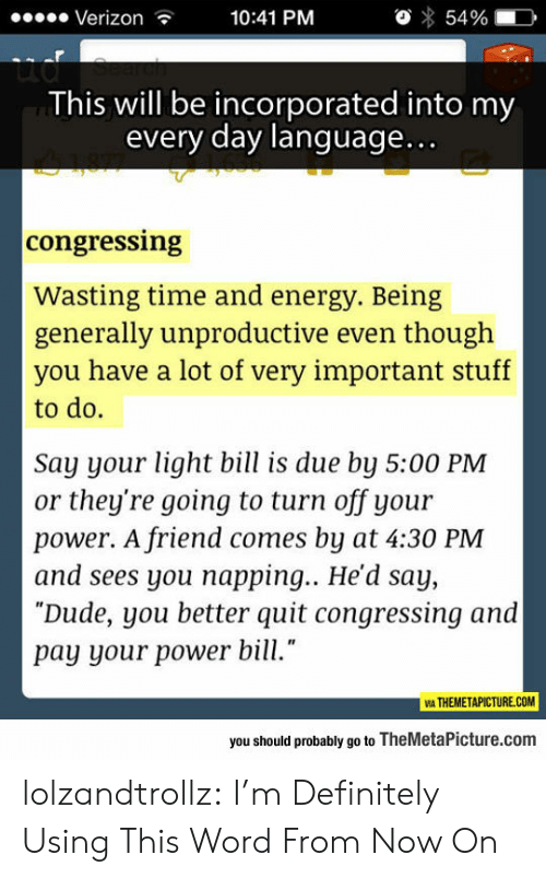 """napping: Verizon  10:41 PM  54%  ud  This will be incorporated into my  every day language...  congressing  Wasting time and energy. Being  generally unproductive even though  you have a lot of very important stuff  to do.  Say your light bill is due by 5:00 PM  or they're going to turn off your  power. A friend comes by at 4:30 PM  and sees you napping... He'd say,  """"Dude, you better quit congressing and  pay your power bill.""""  VIA THEMETAPICTURE.COM  you should probably go to TheMetaPicture.com lolzandtrollz:  I'm Definitely Using This Word From Now On"""