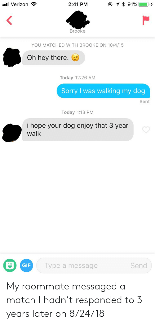 brooke: . Verizon ?  2:41 PM  * 91%--+  Brooke  YOU MATCHED WITH BROOKE ON 10/4/15  Oh hey there.  Today 12:26 AM  Sorry I was walking my dog  Sent  Today 1:18 PM  i hope your dog enjoy that 3 year  walk  GIF  Type a message  Send My roommate messaged a match I hadn't responded to 3 years later on 8/24/18