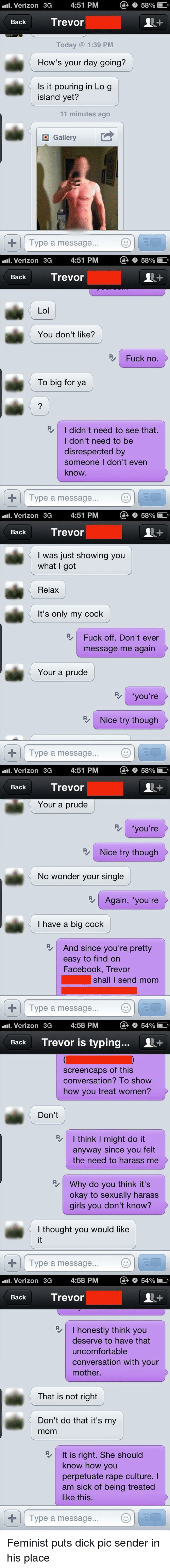 Dick Pics, Dicks, and Facebook: Verizon 2a 4:51 PM o  Back Trevor  How's your day going?  Is it pouring in Log  You don't like?  To big for ya  I didn't need to see that.  I don't need to be  disrespected by  someone I don't even  Type a message  I was just showing you  Relax  It's only my cock  Fuck off Don't ever  message me again  Your a prude  Verizon 3a 4:51 PM o sa%  Back Trevor  Nice try though  No wonder your single  I have a big cock  And since you're pretty  easy to find on  Facebook, Trevor  shall I send mom  Type a message  Back Trevor is typing... 1+  screencaps of this  conversation? To show  how you treat women?  I think I might do it  anyway since you felt  the need to harass me  Why do you think it's  okay to sexualy harass  girls you don't know?  I thought you would like  Back Trevor  honestly think you  deserve to have that  uncomfortable  conversation with your  That is not right  Don't do that it's my  It is right. She should  know how you  perpetuate rape culture. I  am sick of being treated Feminist puts dick pic sender in his place