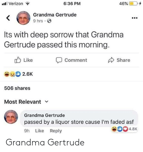 Faded: Verizon  6:36 PM  46%  Grandma Gertrude  <  9 hrs  Its with deep sorrow that Grandma  Gertrude passed this morning.  Like  Comment  Share  2.6K  506 shares  Most Relevant  Grandma Gertrude  passed by a liquor store cause l'm faded asf  4.8K  9h Like Reply Grandma Gertrude