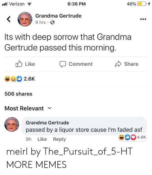 asf: Verizon  6:36 PM  46%  Grandma Gertrude  9 hrs  Its with deep sorrow that Grandma  Gertrude passed this morning.  Like  Comment  Share  2.6K  506 shares  Most Relevant  Grandma Gertrude  passed by a liquor store cause I'm faded asf  4.8K  9h Like Reply meirl by The_Pursuit_of_5-HT MORE MEMES