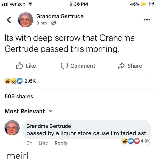 asf: Verizon  6:36 PM  46%  Grandma Gertrude  9 hrs  Its with deep sorrow that Grandma  Gertrude passed this morning.  Like  Comment  Share  2.6K  506 shares  Most Relevant  Grandma Gertrude  passed by a liquor store cause I'm faded asf  4.8K  9h Like Reply meirl