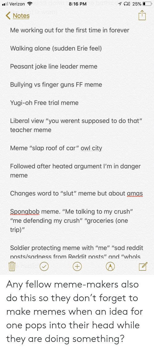 """Being Alone, Crush, and Guns: Verizon  8:16 PM  Notes  Me working out for the first time in forever  Walking alone (sudden Erie feel)  Peasant joke line leader meme  Bullying vs finger guns FF meme  Yugi-oh Free trial meme  Liberal view """"you werent supposed to do that""""  teacher meme  Meme """"slap roof of car"""" owl city  Followed after heated argument I'm in danger  meme  Changes word to """"slut"""" meme but about amas  Spongbob meme. """"Me talking to my crush""""  """"me defending my crush"""" """"groceries (one  trip)  Soldier protecting meme with """"me"""" """"sad reddit  osts/sadness from Reddit posts"""" and """"whols Any fellow meme-makers also do this so they don't forget to make memes when an idea for one pops into their head while they are doing something?"""