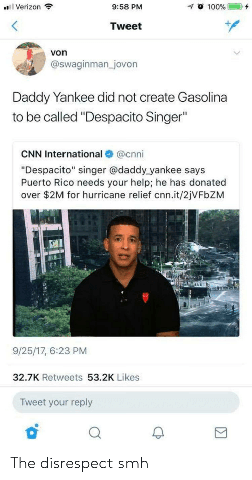 """cnn.com, Smh, and Verizon: Verizon  9:58 PM  Tweet  von  @swaginman _jovon  Daddy Yankee did not create Gasolina  to be called """"Despacito Singer""""  CNN International@cnni  """"Despacito"""" singer @daddy yankee says  Puerto Rico needs your help; he has donated  over $2M for hurricane relief cnn.it/2jVFbZM  9/25/17, 6:23 PM  32.7K Retweets 53.2K Likes  Tweet your reply The disrespect smh"""