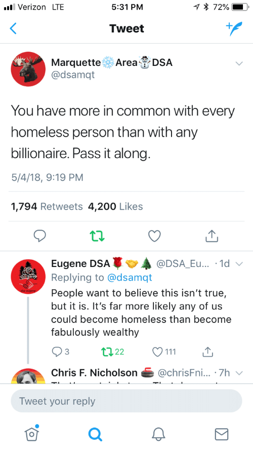 Bailey Jay, Homeless, and True: Verizon LTE  5:31 PM  Tweet  Marquette Area DSA  @dsamqt  You have more in common with every  homeless person than with any  billionaire. Pass it along  5/4/18, 9:19 PM  1,794 Retweets 4,200 Likes  Eugene DSAA  Replying to @dsamqt  People want to believe this isn't true,  but it is. It's far more likely any of us  could become homeless than become  fabulously wealthy  @DSA_Eu... .1d  3  Chris F. Nicholson@chrisFni... .7h  Tweet your reply  0