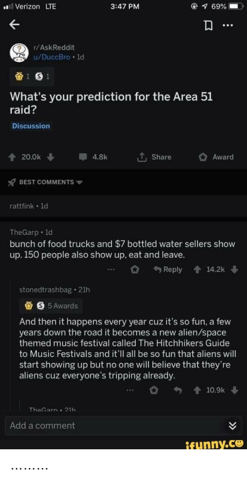 Trucks: Verizon LTE  @ 69%  3:47 PM  r/AskReddit  u/DuccBro 1d  1 S 1  What's your prediction for the Area 51  raid?  Discussion  20.0k  4.8k  Share  Award  BEST COMMENTS  rattfink 1d  TheGarp 1d  bunch of food trucks and $7 bottled water sellers show  up. 150 people also show up, eat and leave.  Reply  會14.2k  stonedtrashbag 21h  S 5 Awards  And then it happens every year cuz it's so fun, a few  years down the road it becomes a new alien/space  themed music festival called The Hitchhikers Guide  to Music Festivals and it'll all be so fun that aliens will  start showing up but no one will believe that they're  aliens cuz everyone's tripping already.  會10.9k  TheGarn 21h  Add a comment  ifunny.co ………