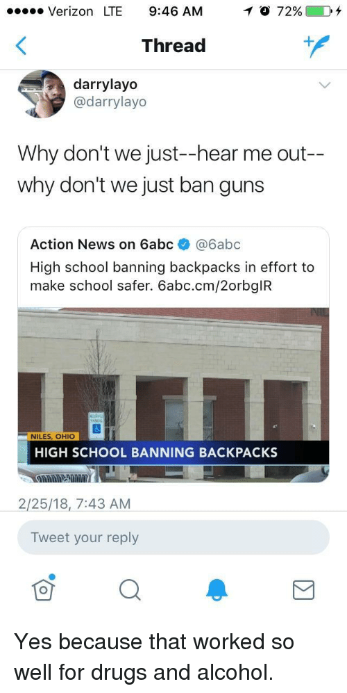 Drugs And Alcohol: Verizon LTE 9:46 AM  Thread  darrylayo  @darrylayo  Why don't we just--hear me out-  why don't we just ban guns  Action News on 6abc @6abc  High school banning backpacks in effort to  make school safer. 6abc.cm/2orbgIR  NILES, OHIO  HIGH SCHOOL BANNING BACKPACKS  2/25/18,7:43 AM  Tweet your reply <p>Yes because that worked so well for drugs and alcohol.</p>