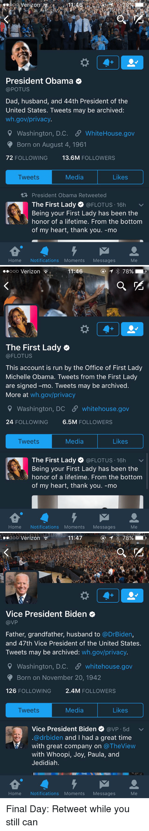 Grandfathered: Verizon  President Obama  @POTUS  Dad, husband, and 44th President of the  United States. Tweets may be archived:  wh.gov/privacy.  9 Washington, D.C. SP WhiteHouse.gov  Born on August 4, 1961  72 FOLLOWING  13.6M  FOLLOWERS  Likes  Media  Tweets  President Obama Retweeted  The First Lady  @FLOTUS 16h  v  Being your First Lady has been the  honor of a lifetime. From the bottom  of my heart, thank you. -mo  Home Notifications Moments Messages   Ooo Verizon  11:46  78%  The First Lady  (a FLOTUS  This account is run by the Office of First Lady  Michelle Obama. Tweets from the First Lady  are signed -mo. Tweets may be archived  More at  wh.gov/privacy  Washington, DC SP whitehouse.gov  24 FOLLOWING  6.5M  FOLLOWERS  Media  Likes  Tweets  The First Lady  (a FLOTUS 16h  v  Being your First Lady has been the  honor of a lifetime. From the bottom  of my heart, thank you. -mo  Home Notifications Moments  Messages   11:47  78%  Ooo Verizon  Vice President Biden  VP  Father, grandfather, husband to  @DrBiden,  and 47th Vice President of the United States.  Tweets may be archived  wh.gov/privacy.  9 Washington, D.C. S whitehouse.gov  Born on November 20, 1942  126  FOLLOWING  2.4M FOLLOWERS  Media  Likes  Tweets  Vice President Biden  avP 5d v  @drbiden and I had a great time  with great company on  The View  with Whoopi  Joy, Paula, and  Jedidiah.  THE  NI  Home Notifications Moments Messages Final Day: Retweet while you still can