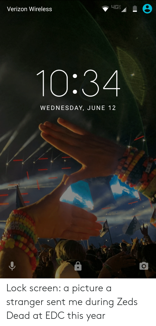 Verizon, Wednesday, and A Picture: Verizon Wireless  10:34  WEDNESDAY, JUNE 12 Lock screen: a picture a stranger sent me during Zeds Dead at EDC this year