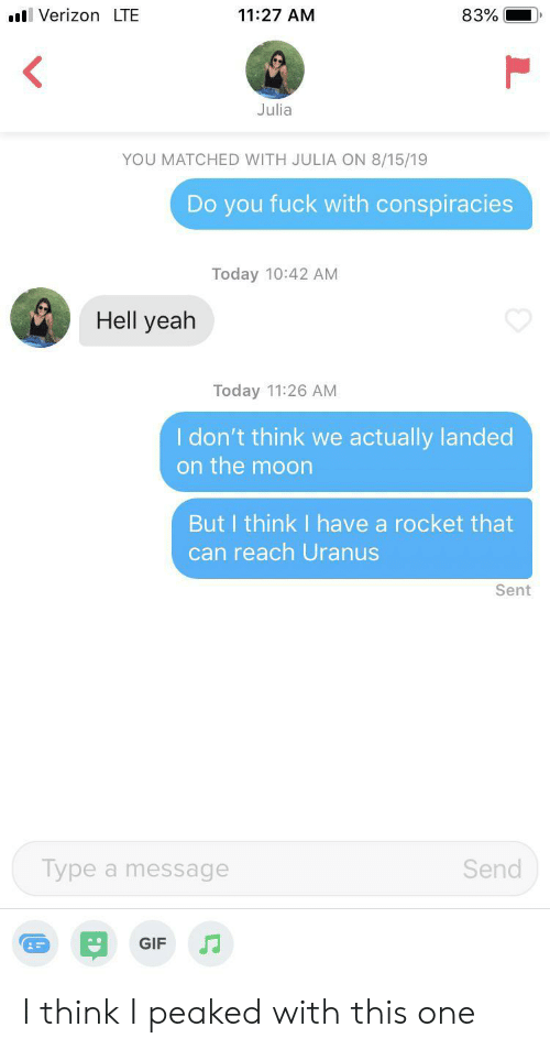 julia: VerizonLTE  11:27 AM  83%  Julia  YOU MATCHED WITH JULIA ON 8/15/19  Do you fuck with conspiracies  Today 10:42 AM  Hell yeah  Today 11:26 AM  I don't think we actually landed  on the moon  But I think I have a rocket that  can reach Uranus  Sent  Type a message  Send  GIF I think I peaked with this one