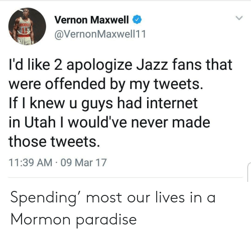 maxwell: Vernon Maxwell  @VernonMaxwell11  ockers  it  I'd like 2 apologize Jazz fans that  were offended by my tweets.  If l knew u guys had internet  in Utah I would've never made  those tweets.  11:39 AM 09 Mar 17 Spending' most our lives in a Mormon paradise
