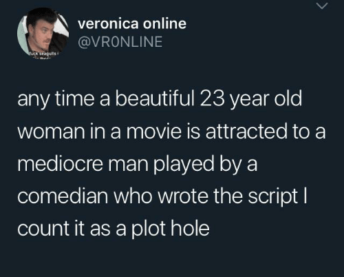the script: veronica online  @VRONLINE  fuck seagults  thn  any time a beautiful 23 year old  woman in a movie is attracted to a  mediocre man played by a  comedian who wrote the script I  count it as a plot hole