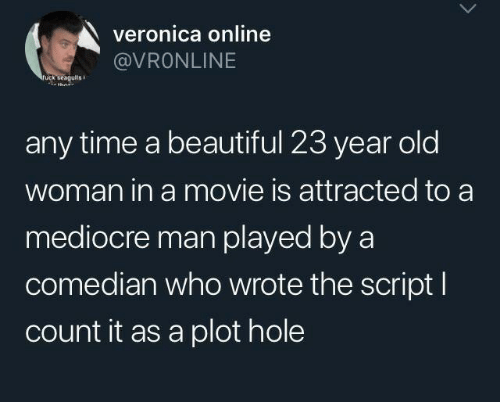 Beautiful, Mediocre, and Old Woman: veronica online  @VRONLINE  ruck seagulis  any time a beautiful 23 year old  woman in a movie is attracted to a  mediocre man played by a  comedian who wrote the script I  count it as a plot hole
