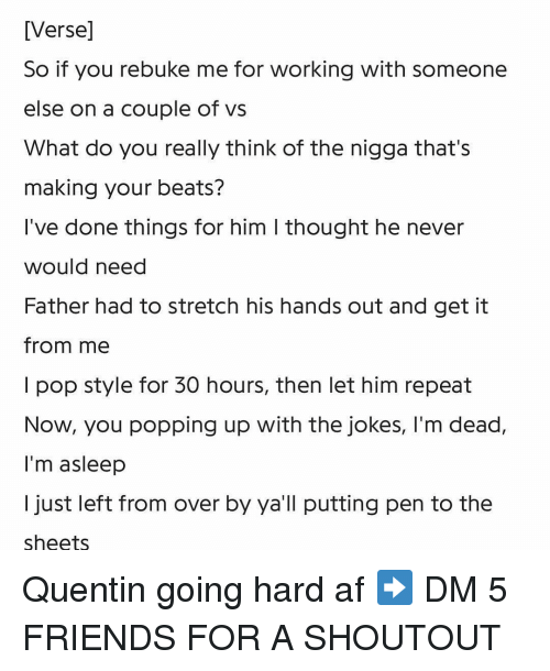going hard: [Verse]  So if you rebuke me for working with someone  else on a couple of vs  What do you really think of the nigga that's  making your beats?  l've done things for him I thought he never  would need  Father had to stretch his hands out and get it  from me  I pop style for 30 hours, then let him repeat  Now, you popping up with the jokes, I'm dead,  I'm asleep  I just left from over by ya'll putting pen to the  sheets Quentin going hard af ➡️ DM 5 FRIENDS FOR A SHOUTOUT