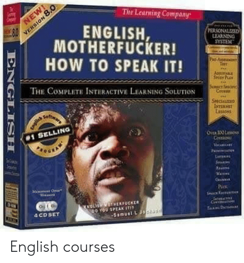 How To, English, and How: VERSION 8.0  8.0  The Learning Company  NEW  ENGLISH,  MOTHERFUCKER!  PERSONALIZED  LEARNING  SYSTEM  HOW TO SPEAK IT!  Fax-AaseaNT  T  AppmE  Ser PLA  THE COMPLETE INTERACTIVE LEARNING SOLUTION  Sevact Scune  Coess  SCALIZD  IomERNST  Lessons  #1 SELLING  OER 100 L  Co  evan  ics  Lar  Sec  Pu  NDLIS HERFUCKER  o YOU SPEAK IT  Samuel L Jas  C  TaD  4 CD SET  ENGLISH English courses