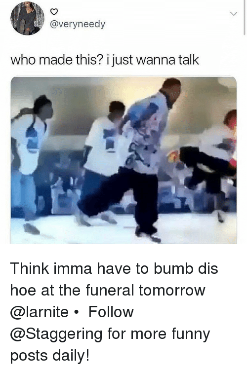 Who Made This: @veryneedy  who made this? i just wanna talk Think imma have to bumb dis hoe at the funeral tomorrow @larnite • ➫➫➫ Follow @Staggering for more funny posts daily!