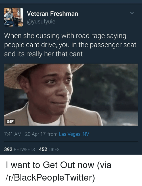 Blackpeopletwitter, Gif, and Las Vegas: Veteran Freshman  @yusufyuie  When she cussing with road rage saying  people cant drive, you in the passenger seat  and its really her that cant  GIF  7:41 AM 20 Apr 17 from Las Vegas, NV  392 RETWEETS 452 LIKES <p>I want to Get Out now (via /r/BlackPeopleTwitter)</p>