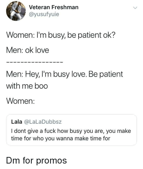 im busy: Veteran Freshman  @yusufyuie  Women: l'm busy, be patient ok?  Men: ok love  Men: Hey, I'm busy love. Be patient  with me boo  Women:  Lala @LaLaDubbsz  I dont give a fuck how busy you are, you make  time for who you wanna make time for Dm for promos