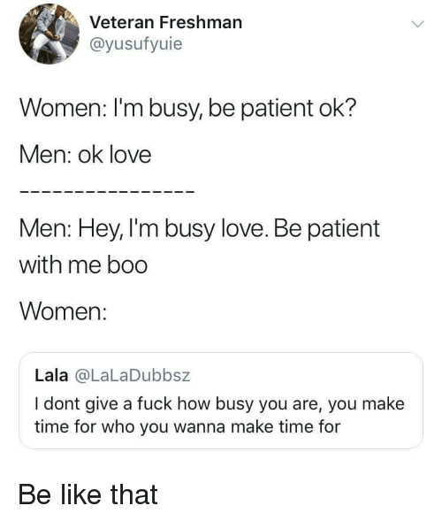 im busy: Veteran Freshman  @yusufyuie  Women: l'm busy, be patient ok?  Men: ok love  Men: Hey, I'm busy love. Be patient  with me boo  Women:  Lala @LaLaDubbsz  I dont give a fuck how busy you are, you make  time for who you wanna make time for Be like that
