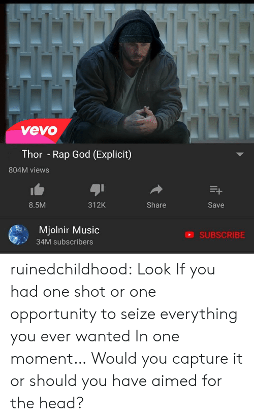 rap god: vevo  Thor - Rap God (Explicit)  804M views  8.5M  312K  Share  Save  Mjolnir Music  34M subscribers  SUBSCRIBE ruinedchildhood:   Look If you had one shot or one opportunity to seize everything you ever  wanted In one moment… Would you capture it or should you have aimed for  the head?