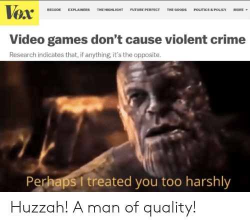 Goods: Vex  FUTURE PERFECT  RECODE  EXPLAINERS  THE HIGHLIGHT  THE GOODS  POLITICS & POLICY  MORE  Video games don't cause violent crime  Research indicates that, if anything, it's the opposite.  Perhaps I treated you too harshly Huzzah! A man of quality!