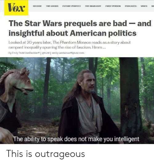 Bad, Future, and Politics: Vex  VIDEO  RECODE  THE GOODS  FUTURE PERFFCT  THE HIGHI IGHI  FIRST PERSON  PODCASTS  Ma  The Star Wars prequels are bad - and  insightful about American politics  Looked at 20 years later, The Phantom Menace reads as a story about  rampant inequality spurring the rise of fascism. Hmm.  By Eimily Toda VanDerWarf j etvot amlyandnvrff@vx.com  The ability to speak does not make you intelligent This is outrageous