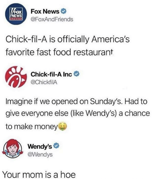 Chick-Fil-A, Fast Food, and Food: VFOX Fox News  NEWS  Channal  @FoxAndFriends  Chick-fil-A is officially America's  favorite fast food restaurant  Chick-fil-A Inc  @ChickfilA  Imagine if we opened on Sunday's. Had to  give everyone else (like Wendy's) a chance  to make money  Wendy's  @Wendys  Your mom is a hoe