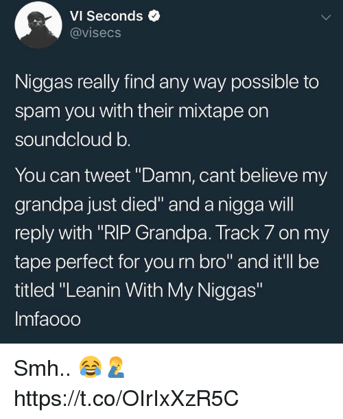 "my niggas: VI Seconds  @visecs  Niggas really find any way possible to  spam you with their mixtape on  soundcloud b  You can tweet ""Damn, cant believe my  grandpa just died"" and a nigga will  reply with ""RIP Grandpa. Track 7 on my  tape perfect for you rn bro"" and it'll be  titled ""Leanin With My Niggas""  Imfaooo Smh.. 😂🤦‍♂️ https://t.co/OIrIxXzR5C"