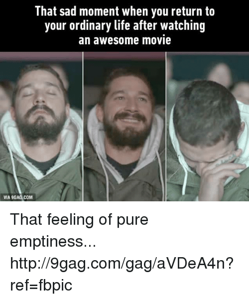 awesome movies: VIA 9  That sad moment when you return to  your ordinary life after watching  an awesome movie That feeling of pure emptiness... http://9gag.com/gag/aVDeA4n?ref=fbpic