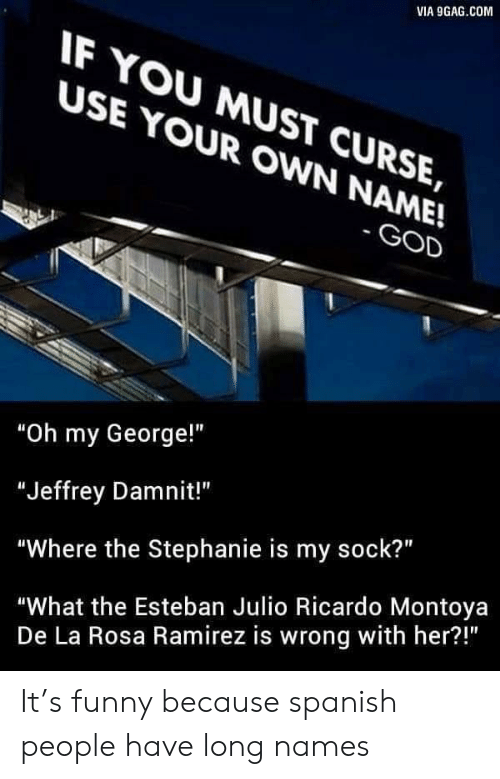 """Esteban Julio Ricardo: VIA 9GAG COM  IF YOU MUST CURSE,  USE YOUR OWN NAME!  GOD  """"Oh my George!""""  """"Jeffrey Damnit!""""  """"Where the Stephanie is my sock?""""  """"What the Esteban Julio Ricardo Montoya  De La Rosa Ramirez is wrong with her?!"""" It's funny because spanish people have long names"""