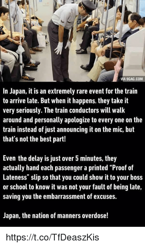 """It Was Not Your Fault: VIA 9GAG.COM  In Japan, it is an extremely rare event for the trairn  to arrive late. But when it happens, they take it  very seriously. The train conductors will walk  around and personally apologize to every one on the  train instead of just announcing it on the mic, but  that's not the best part!  Even the delay is just over 5 minutes, they  actually hand each passenger a printed """"Proof of  Lateness"""" slip so that you could show it to your boss  or school to know it was not your fault of being late,  saving you the embarrassment of excuses.  Japan, the nation of manners overdose! https://t.co/TfDeaszKis"""