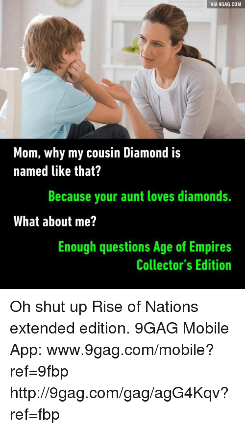 Www 9Gag: VIA 9GAG.COM  Mom, why my cousin Diamond is  named like that?  Because your aunt loves diamonds.  What about me?  Enough questions Age of Empires  Collector's Edition Oh shut up Rise of Nations extended edition. 9GAG Mobile App: www.9gag.com/mobile?ref=9fbp  http://9gag.com/gag/agG4Kqv?ref=fbp