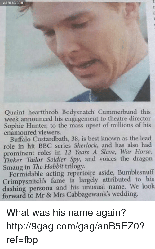 quaint: VIA 9GAG.COM  Quaint heartthrob Bodysnatch Cummerbund this  week announced his engagement to theatre director  Sophie Hunter, to the mass upset of millions of his  enamoured viewers.  Buffalo Custardbath, 38, is best known as the lead  role in hit BBC series Sherlock, and has also had  roles in 12 years A Slave, War Horse,  Tinker Tailor Soldier  and voices the dragon  Hobbit trilogy.  Formidable acting repertoire aside, Bumblesnuff  Crimpysnitch's fame is attributed to look  dashing persona and his unusual name. forward to Mr & Mrs wedding. What was his name again? http://9gag.com/gag/anB5EZ0?ref=fbp
