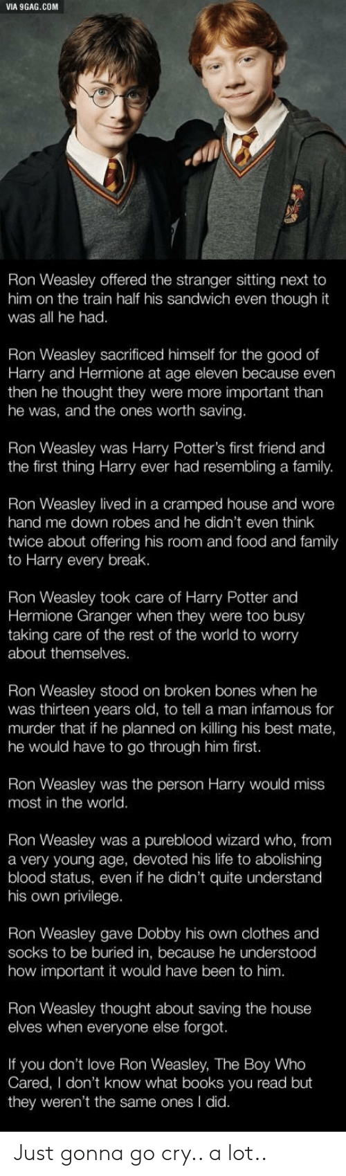 9gag, Bones, and Books: VIA 9GAG.COM  Ron Weasley offered the stranger sitting next to  him on the train half his sandwich even though it  was all he had.  Ron Weasley sacrificed himself for the good of  Harry and Hermione at age eleven because even  then he thought they were more important tharn  he was, and the ones worth saving.  Ron Weasley was Harry Potter's first friend and  the first thing Harry ever had resembling a family.  Weasley lived in a cramped house and wore  hand me down robes and he didn't even think  twice about offering his room and food and family  to Harry every break.  Ron Weasley took care of Harry Potter and  Hermione Granger when they were too busy  taking care of the rest of the world to worry  about themselves.  Ron Weasley stood on broken bones when he  was thirteen years old, to tell a man infamous for  murder that if he planned on killing his best mate,  he would have to go through him first.  Ron Weasley was the person Harry would miss  most in the world.  Ron Weasley was a pureblood wizard who, from  a very young age, devoted his life to abolishing  blood status, even if he didn't quite understand  his own privilege.  Ron Weasley gave Dobby his own clothes and  socks to be buried in, because he understood  how important it would have been to him  Ron Weasley thought about saving the house  elves when everyone else forgot.  If you don't love Ron Weasley, The Boy Who  Cared, I don't know what books you read but  they weren't the same ones I did. Just gonna go cry.. a lot..