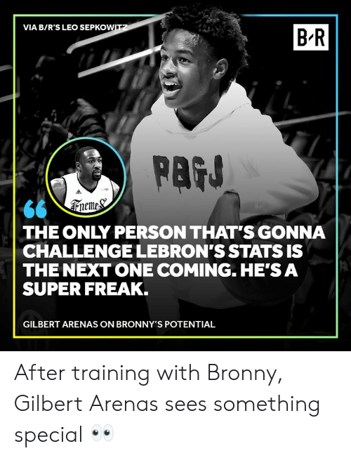 Gilbert Arenas, Super, and Next: VIA B/R'S LEO SEPKOWITZ  B R  PAGS  66 \Treme&  THE ONLY PERSON THAT'S GONNA  CHALLENGE LEBRON'S STATS IS  THE NEXT ONE COMING. HE'S A  SUPER FREAK.  GILBERT ARENAS ON BRONNY'S POTENTIAL After training with Bronny, Gilbert Arenas sees something special 👀