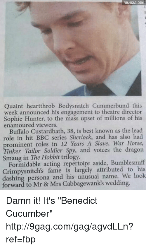 """quaint: VIA gGA6.coM  VIA gGAG.COM  Quaint heartthrob Bodysnatch Cummerbund this  week announced his engagement to theatre director  Sophie Hunter, to the mass upset of millions of his  enamoured viewers.  Buffalo Custardbath, 38, is best known as the lead  role in hit BBC series Sherlock, and has also had  prominent roles in 12 Years A Slave, War Horse,  Tinker Tailor Spy, and voices the dragon  Hobbit trilogy.  Formidable acting repertoire aside, Bumblesnuff  Crimpysnitch's fame is largely attributed to his  dashing persona and his unusual to Mrs wedding.  orward Mr Damn it! It's """"Benedict Cucumber""""  http://9gag.com/gag/agvdLLn?ref=fbp"""