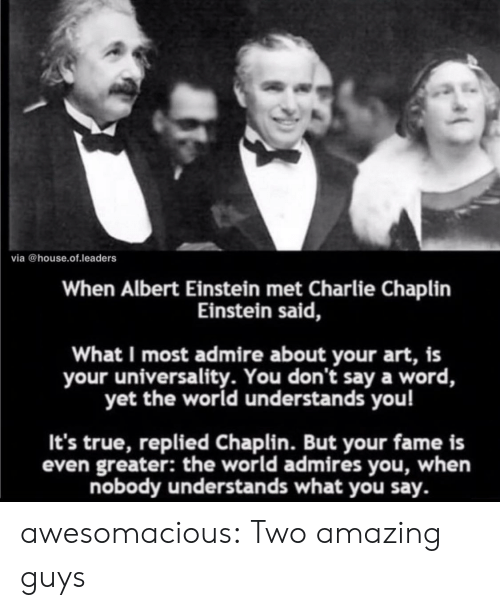 Albert Einstein, Charlie, and True: via @house.of.leaders  When Albert Einstein met Charlie Chaplin  Einstein said,  What I most admire about your art, is  your universality. You don't say a word,  yet the world understands you!  It's true, replied Chaplin. But your fame is  even greater: the world admires you, when  nobody understands what you say. awesomacious:  Two amazing guys