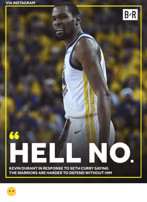 durant: VIA INSTAGRAM  B R  <6  HELL NO.  KEVIN DURANT IN RESPONSE TO SETH CURRY SAYING  THE WARRIORS ARE HARDER TO DEFEND WITHOUT HIM 😶