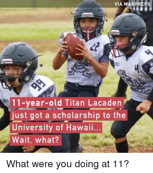 preps: VIA MAX PREPS  11-year-old Titan Lacaden  just got a scholarship to the  University of Hawaii...  Wait, what? What were you doing at 11?