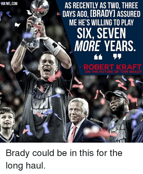 robert kraft: VIA NFLCOM  AS RECENTLY ASTWO THREE  DAYS AGO, [BRADY] ASSURED  ME HE'S WILLING TO PLAY  SIX, SEVEN  MORE YEARS  ROBERT KRAFT  ON THE FUTURE OF TOM BRADY  @CBss  Sports Brady could be in this for the long haul.