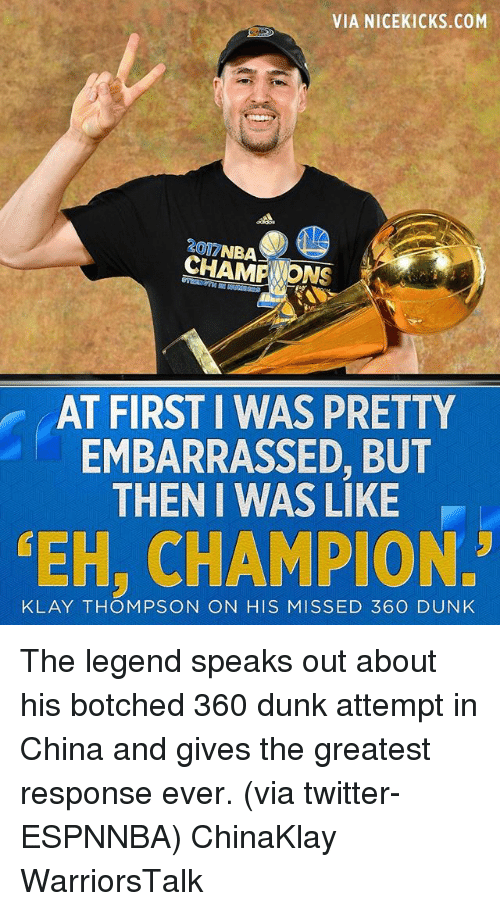 Basketball, Dunk, and Golden State Warriors: VIA NICEKICKS.COM  1A  2017NBA  AT FIRST I WAS PRETTY  EMBARRASSED, BUT  THEN I WAS LIKE  EH, CHAMPION.  KLAY THOMPSON ON HIS MISSED 360 DUNK The legend speaks out about his botched 360 dunk attempt in China and gives the greatest response ever. (via twitter-ESPNNBA) ChinaKlay WarriorsTalk