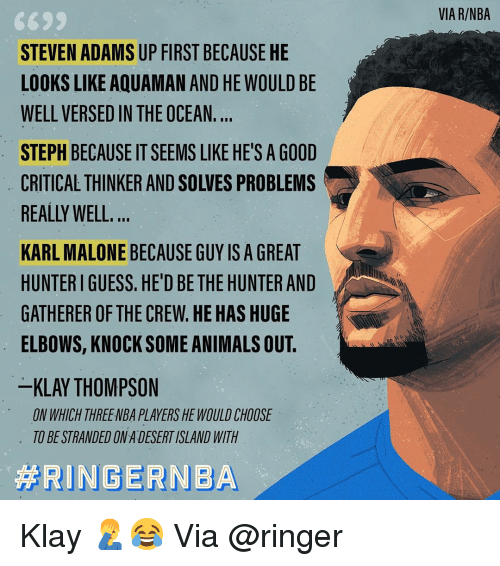 Animals, Basketball, and Klay Thompson: VIA R/NBA  STEVEN ADAMS UP FIRST BECAUSE HE  LOOKS LIKE AQUAMAN AND HE WOULD BE  WELL VERSED IN THE OCEAN.  STEPH BECAUSE IT SEEMS LIKE HE'S A GOOD  CRITICAL THINKER AND SOLVES PROBLEMS  REALLY WELL  KARL MALONE BECAUSE GUY IS A GREAT  HUNTER I GUESS. HE'D BE THE HUNTER AND  GATHERER OF THE CREW.HE HAS HUGE  ELBOWS, KNOCK SOME ANIMALS OUT.  KLAY THOMPSON  ON WHICH THREENBA PLAYERS HE WOULD CHOOSE  TO BE STRANDED ON A DESERT ISLAND WITH Klay 🤦‍♂️😂 Via @ringer‬