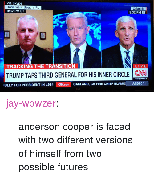 """Fire, Jay, and Tumblr: Via Skype  Rosemary Beach, FL  9:32 PMET  Orlando  9:32 PM ET  TRACKING THE TRANSITION  LIVE  TRUMP TAPS THIRD GENERAL FOR HIS INNER CIRCLE NW  FULLY FOR PRESIDENT IN 1984 .com OAKLAND, CA FIRE CHIEF BLAMES AC360  9:32 PM ET  LO <p><a href=""""https://jay-wowzer.tumblr.com/post/154255095821/anderson-cooper-is-faced-with-two-different"""" class=""""tumblr_blog"""">jay-wowzer</a>:</p> <blockquote><p>anderson cooper is faced with two different versions of himself from two possible futures</p></blockquote>"""