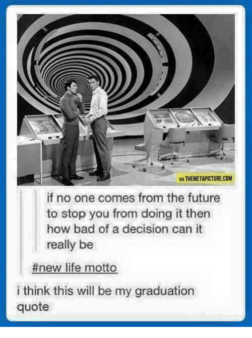 motto: VIA THEMETAPICTURE.COM  if no one comes from the future  to stop you from doing it then  how bad of a decision can it  really be  #new life motto  i think this will be my graduation  quote