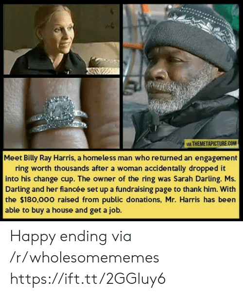 Homeless, The Ring, and Happy: VIA THEMETAPICTURE.COM  Meet Billy Ray Harris, a homeless man who returned an engagement  ring worth thousands after a woman accidentally dropped it  into his change cup. The owner of the ring was Sarah Darling. Ms.  Darling and her fiancée set up a fundraising page to thank him. With  the $180,000 raised from public donations, Mr. Harris has been  able to buy a house and get a job. Happy ending via /r/wholesomememes https://ift.tt/2GGluy6