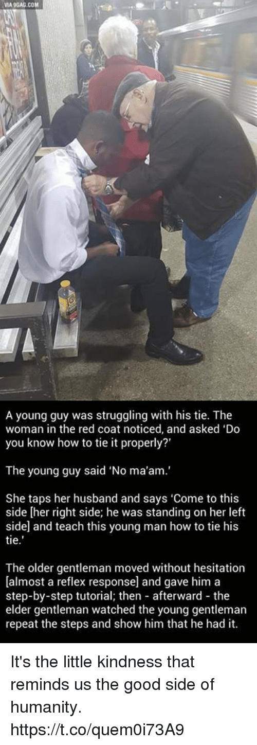 """Via9Gag: VIA9GAG.COM  A young guy was struggling with his tie. The  woman in the red coat noticed, and asked 'Do  you know how to tie it properly?'  The young guy said """"No ma'am.'  She taps her husband and says 'Come to this  side [her right side; he was standing on her left  side and teach this young man how to tie his  tie  The older gentleman moved without hesitation  [almost a reflex response] and gave him a  step-by-step tutorial; then afterward the  elder gentleman watched the young gentleman  repeat the steps and show him that he had it. It's the little kindness that reminds us the good side of humanity. https://t.co/quem0i73A9"""