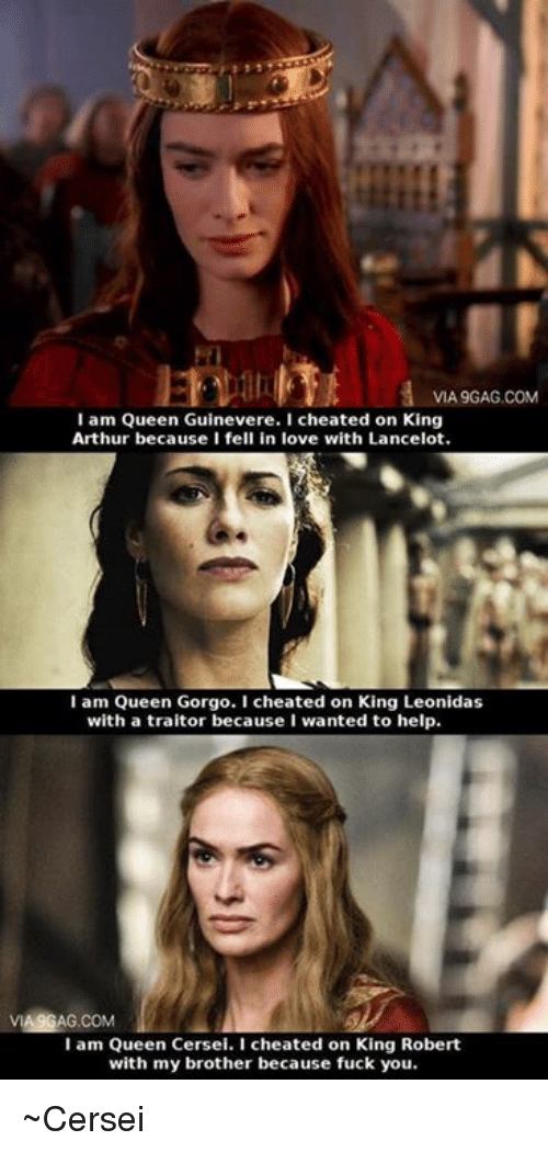 Via9Gag: VIA9GAG.COM  I am Queen Guinevere. I cheated on King  Arthur because I fell in love with Lancelot.  I am Queen Gorgo. I cheated on King Leonidas  with a traitor because I wanted to help.  VIA9GAG.COM  I am Queen Cersei. I cheated on King Robert  with my brother because fuck you. ~Cersei