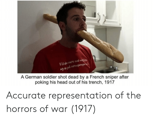 Head, French, and Accurate Representation: Vib du vaere med mae  A German soldier shot dead by a French sniper after  poking his head out of his trench, 1917 Accurate representation of the horrors of war (1917)