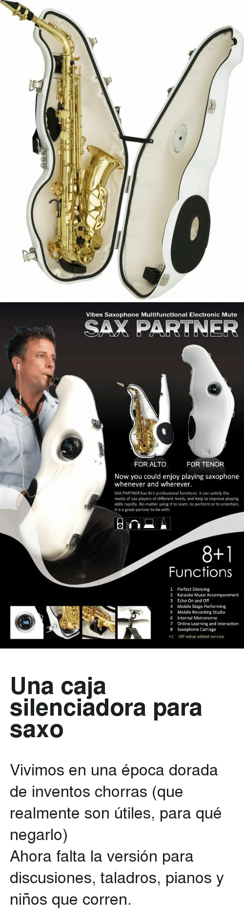 tenor: Vibes Saxophone Multifunctional Electronic Mute  SAX PARTNER  FOR ALTO  FOR TENOR  Now you could enjoy playing saxophone  whenever and wherever.  SAX PARTNER has 8+1 professional functions. It can satisfy the  needs of sax players of different levels, and help to improve playing  skills rapidly. No matter using it to learn, to perform or to entertain  it is a great partner to be with  8+1  Functions  1  2  3  4  5  6  7  8  +1  Perfect Silencing  Karaoke Music Accompaniment  Echo On and Off  Mobile Stage Performing  Mobile Recording Studio  Internal Metronome  Online Learning and Interaction  Saxophone Carriage  VIP value added service <h2>Una caja silenciadora para saxo</h2><p>Vivimos en una época dorada de inventos chorras (que realmente son útiles, para qué negarlo)</p><p>Ahora falta la versión para discusiones, taladros, pianos y niños que corren.</p>