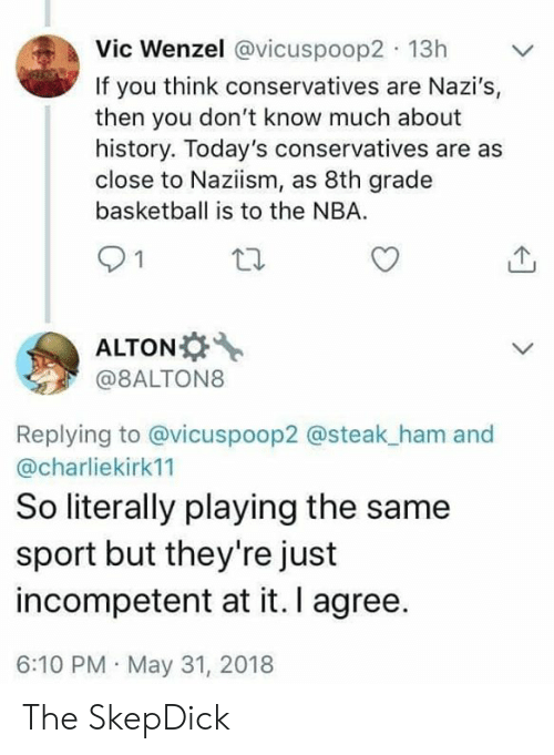 Basketball, Nba, and History: Vic Wenzel @vicuspoop2 13h  If you think conservatives are Nazi's,  then you don't know much about  history. Today's conservatives are as  close to Naziism, as 8th grade  basketball is to the NBA  21  ALTON  @8ALTON8  Replying to @vicuspoop2 @steak_ham and  @charliekirk11  So literally playing the same  sport but they're just  incompetent at it. I agree.  6:10 PM May 31, 2018 The SkepDick